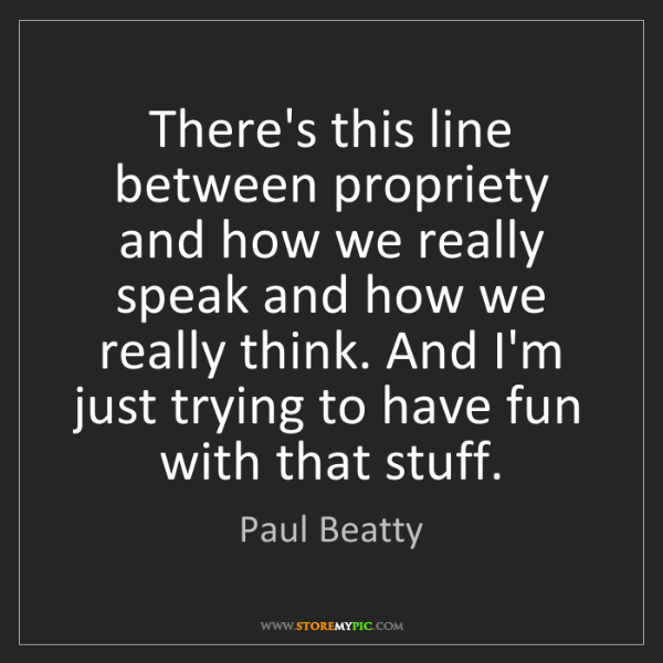Paul Beatty: There's this line between propriety and how we really...