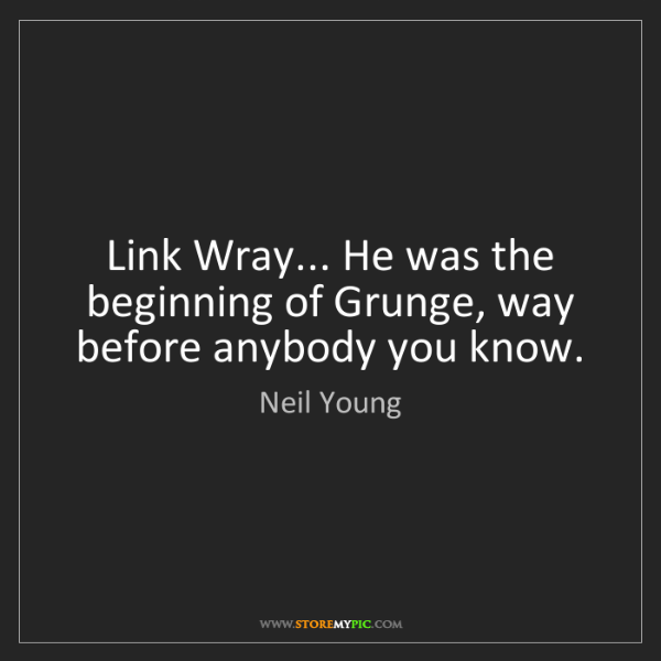 Neil Young: Link Wray... He was the beginning of Grunge, way before...