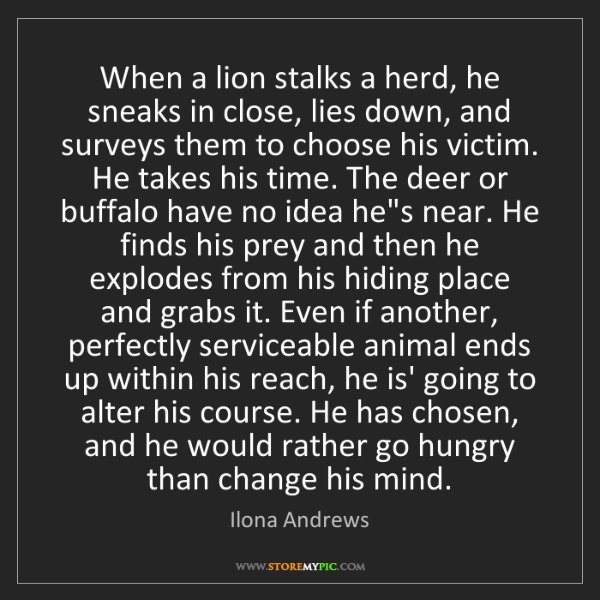 Ilona Andrews: When a lion stalks a herd, he sneaks in close, lies down,...