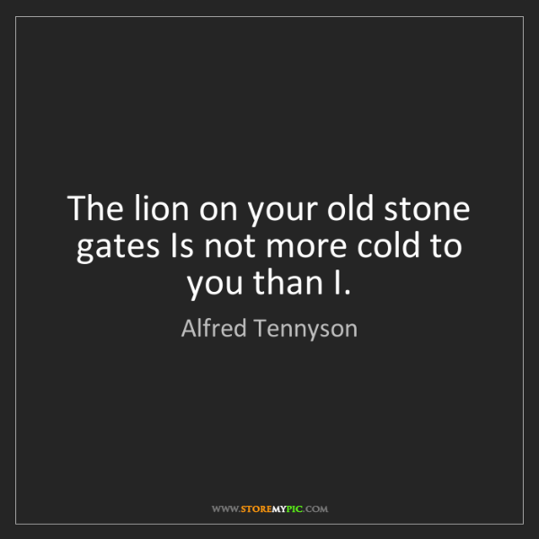 Alfred Tennyson: The lion on your old stone gates Is not more cold to...