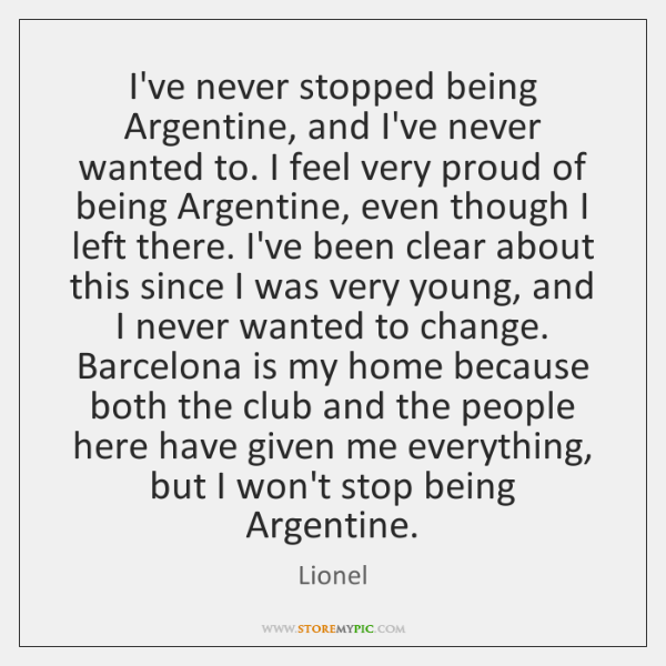 I've never stopped being Argentine, and I've never wanted to. I feel ...