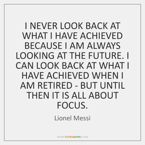 I NEVER LOOK BACK AT WHAT I HAVE ACHIEVED BECAUSE I AM ...
