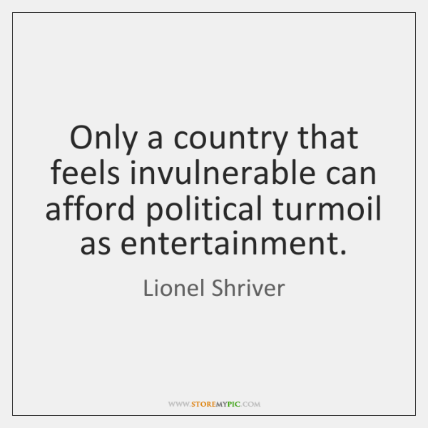 Only a country that feels invulnerable can afford political turmoil as entertainment.