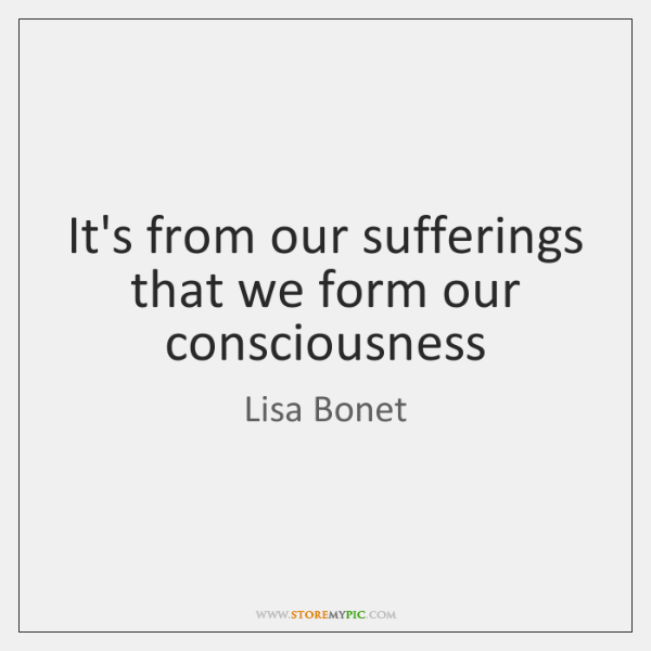 It's from our sufferings that we form our consciousness