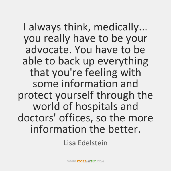 I always think, medically... you really have to be your advocate. You ...