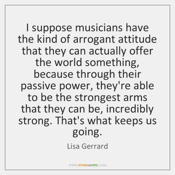 I suppose musicians have the kind of arrogant attitude that they can ...
