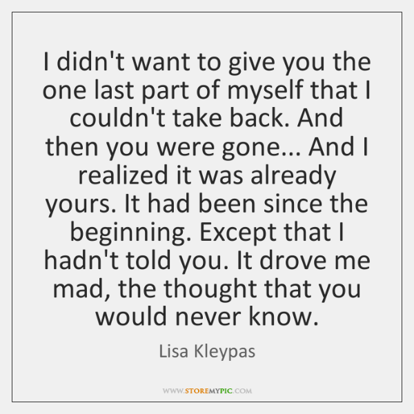 I didn't want to give you the one last part of myself ...