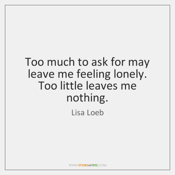 Too much to ask for may leave me feeling lonely. Too little ...