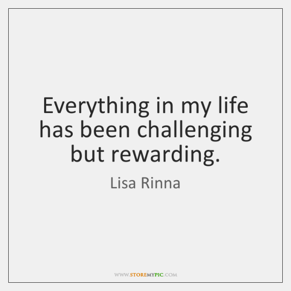 Everything in my life has been challenging but rewarding.