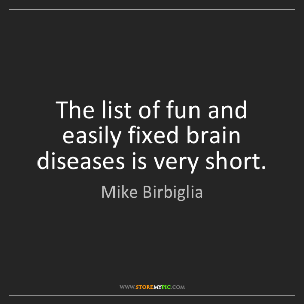Mike Birbiglia: The list of fun and easily fixed brain diseases is very...