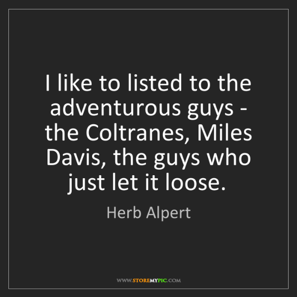 Herb Alpert: I like to listed to the adventurous guys - the Coltranes,...