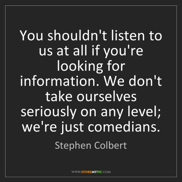 Stephen Colbert: You shouldn't listen to us at all if you're looking for...