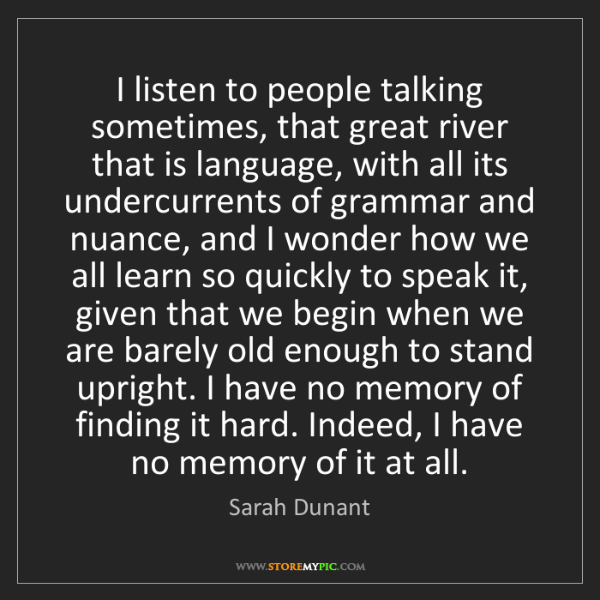 Sarah Dunant: I listen to people talking sometimes, that great river...