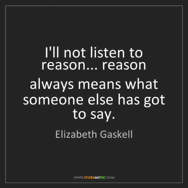 Elizabeth Gaskell: I'll not listen to reason... reason always means what...