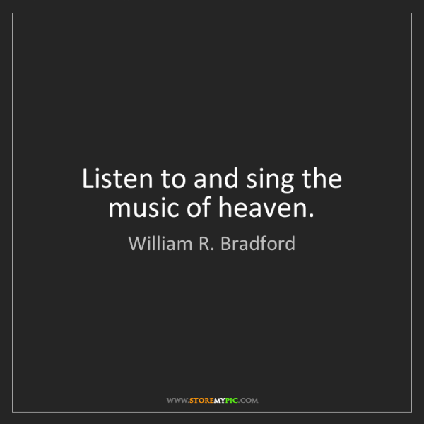 William R. Bradford: Listen to and sing the music of heaven.