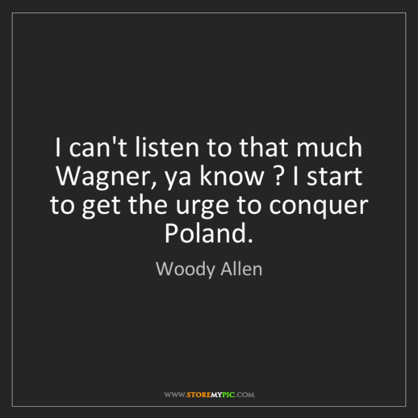 Woody Allen: I can't listen to that much Wagner, ya know ? I start...