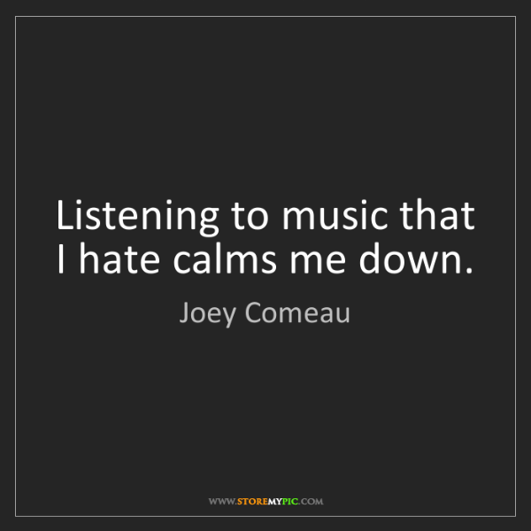 Joey Comeau: Listening to music that I hate calms me down.