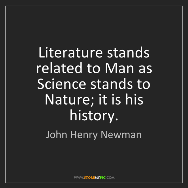 John Henry Newman: Literature stands related to Man as Science stands to...