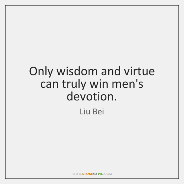 Only wisdom and virtue can truly win men's devotion.
