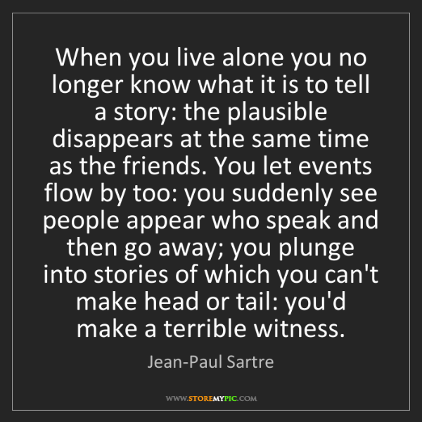 Jean-Paul Sartre: When you live alone you no longer know what it is to...