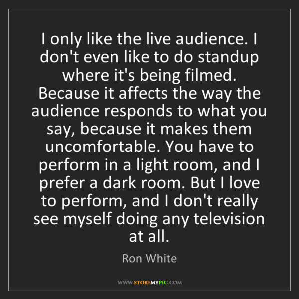 Ron White: I only like the live audience. I don't even like to do...