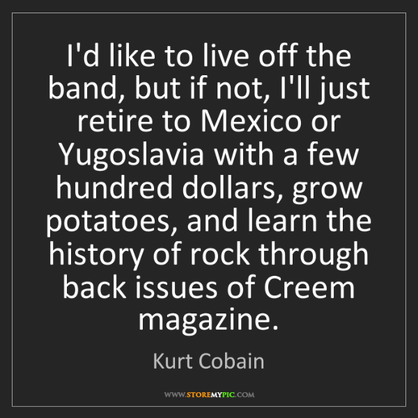 Kurt Cobain: I'd like to live off the band, but if not, I'll just...