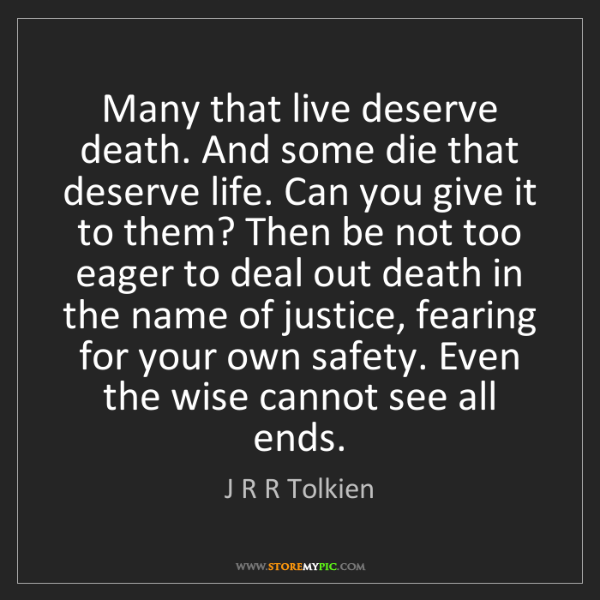 J R R Tolkien: Many that live deserve death. And some die that deserve...