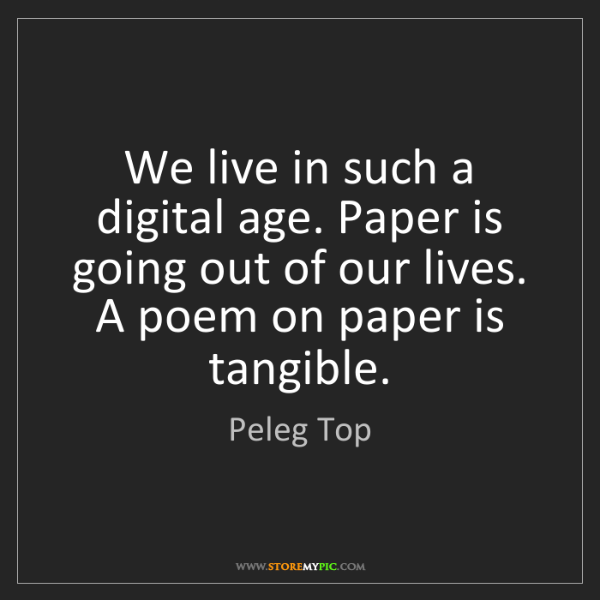 Peleg Top: We live in such a digital age. Paper is going out of...