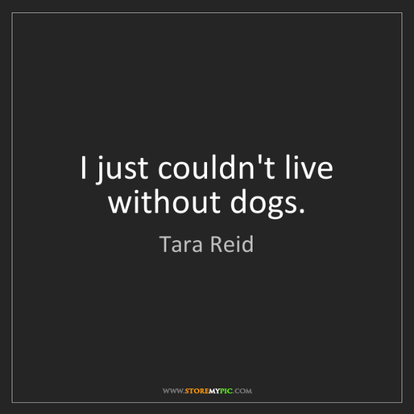 Tara Reid: I just couldn't live without dogs.