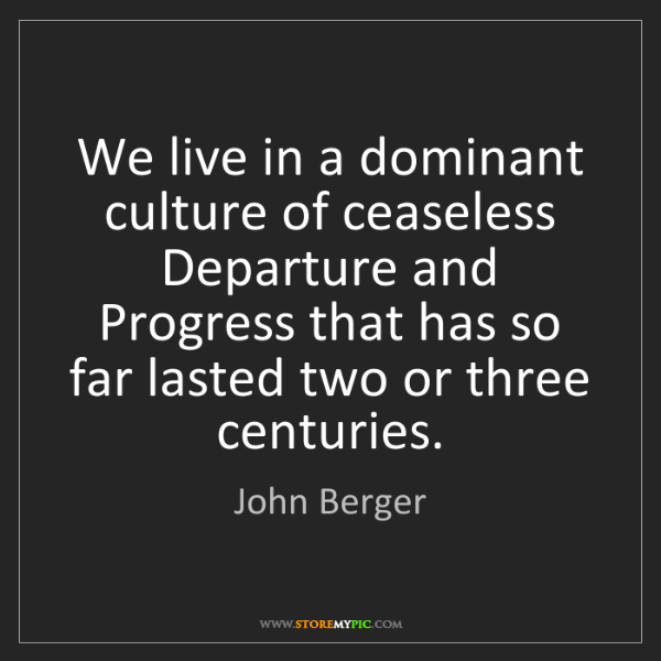 John Berger: We live in a dominant culture of ceaseless Departure...