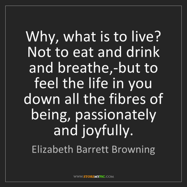 Elizabeth Barrett Browning: Why, what is to live? Not to eat and drink and breathe,-but...