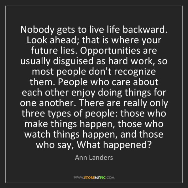 Ann Landers: Nobody gets to live life backward. Look ahead; that is...