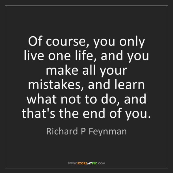 Richard P Feynman: Of course, you only live one life, and you make all your...