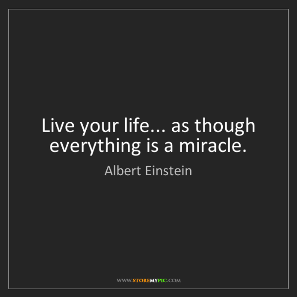 Albert Einstein: Live your life... as though everything is a miracle.