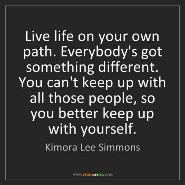 Kimora Lee Simmons: Live life on your own path. Everybody's got something...