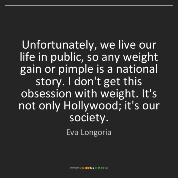 Eva Longoria: Unfortunately, we live our life in public, so any weight...