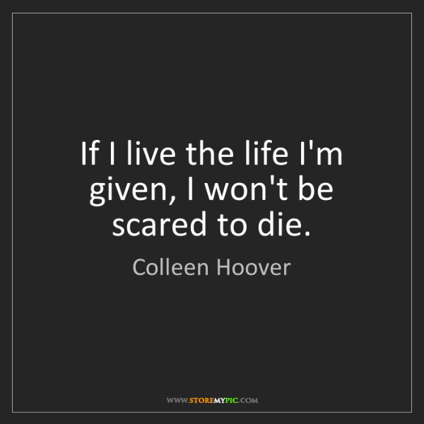Colleen Hoover: If I live the life I'm given, I won't be scared to die.