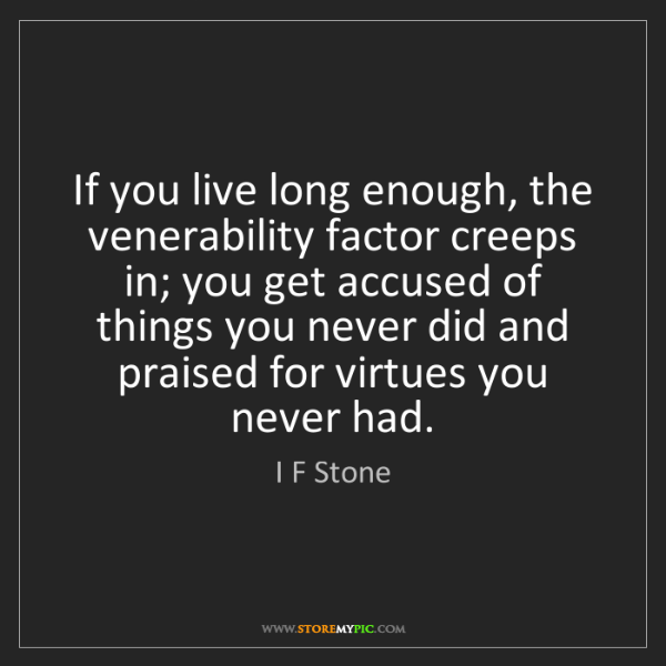 I F Stone: If you live long enough, the venerability factor creeps...
