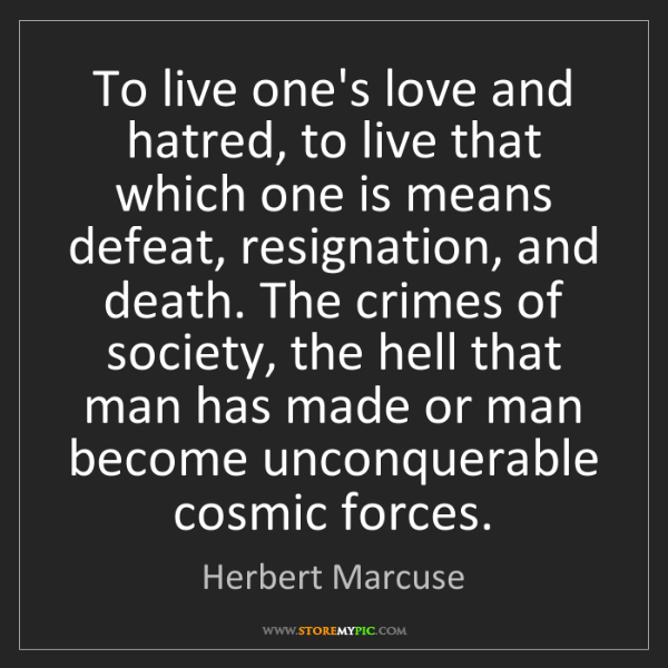 Herbert Marcuse: To live one's love and hatred, to live that which one...