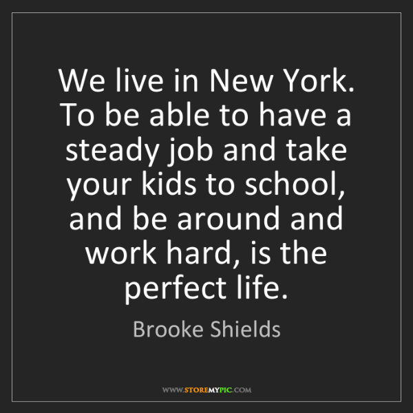 Brooke Shields: We live in New York. To be able to have a steady job...