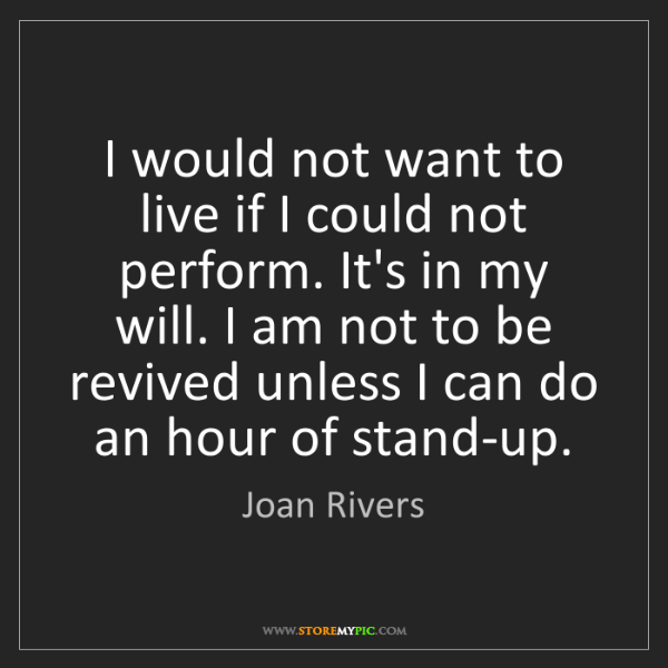 Joan Rivers: I would not want to live if I could not perform. It's...