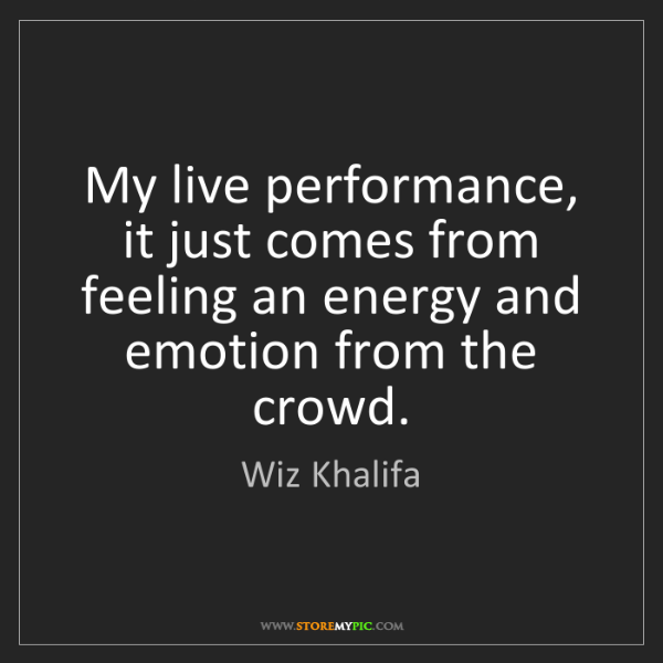 Wiz Khalifa: My live performance, it just comes from feeling an energy...