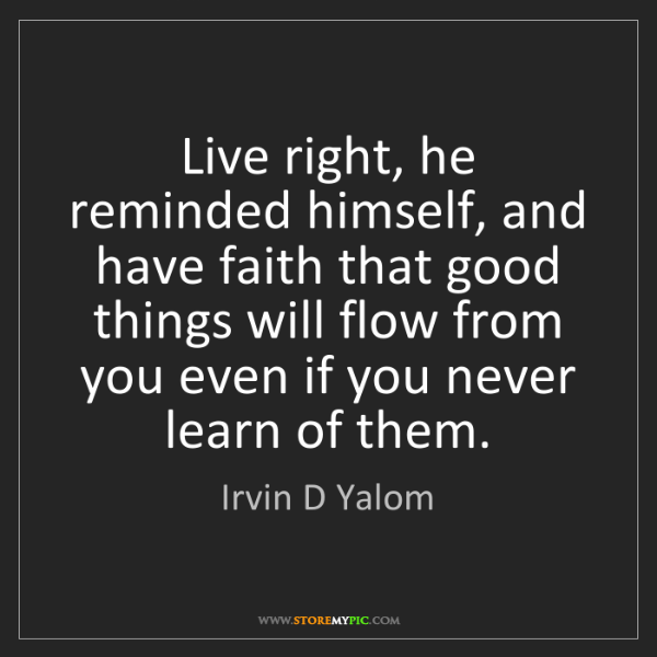 Irvin D Yalom: Live right, he reminded himself, and have faith that...