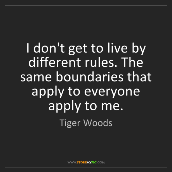 Tiger Woods: I don't get to live by different rules. The same boundaries...