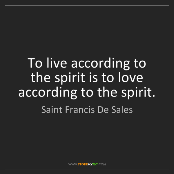 Saint Francis De Sales: To live according to the spirit is to love according...