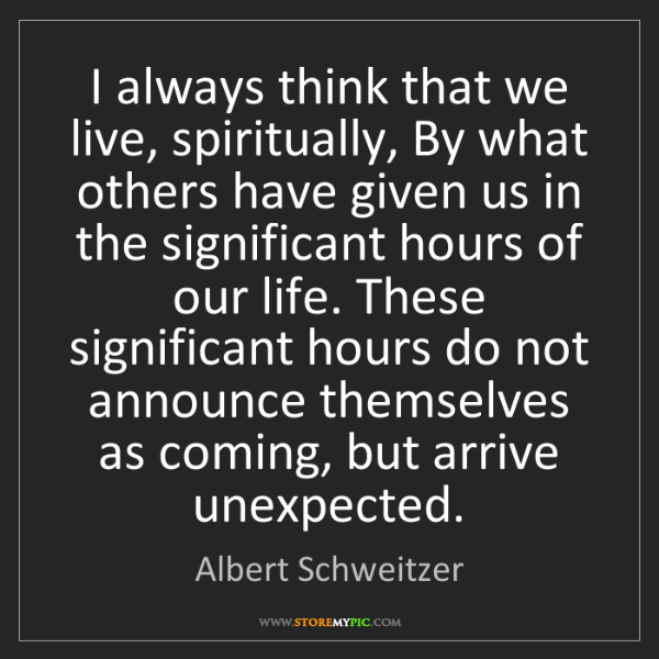 Albert Schweitzer: I always think that we live, spiritually, By what others...