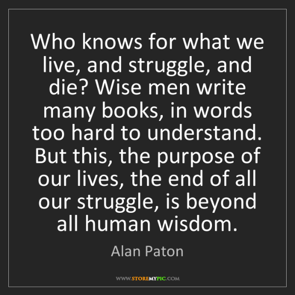 Alan Paton: Who knows for what we live, and struggle, and die? Wise...