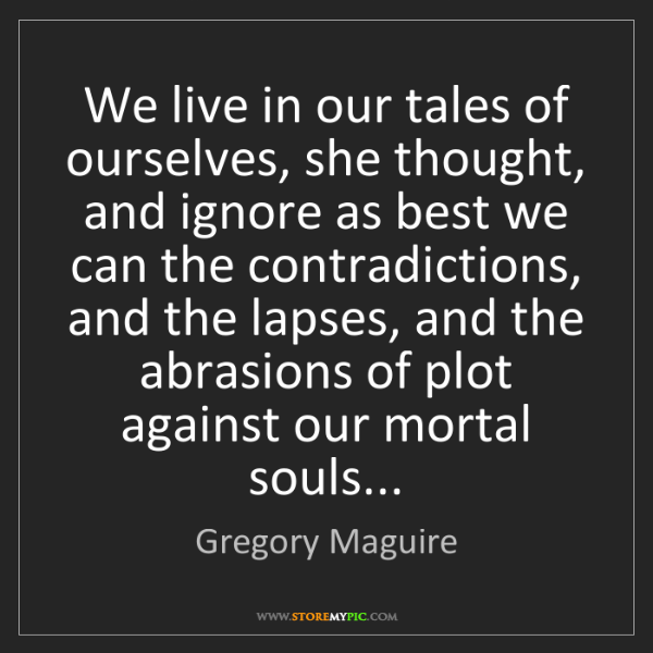 Gregory Maguire: We live in our tales of ourselves, she thought, and ignore...