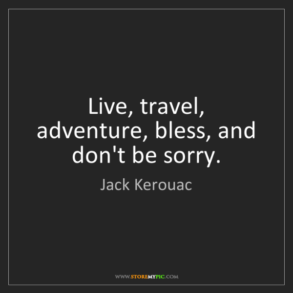 Jack Kerouac: Live, travel, adventure, bless, and don't be sorry.
