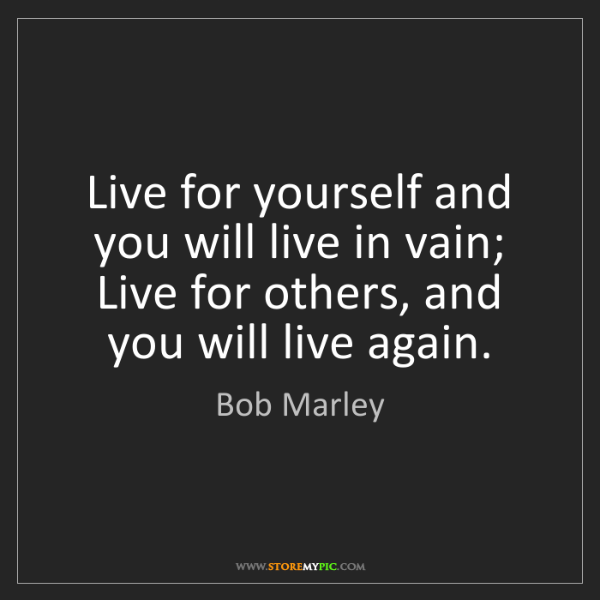 Bob Marley: Live for yourself and you will live in vain; Live for...